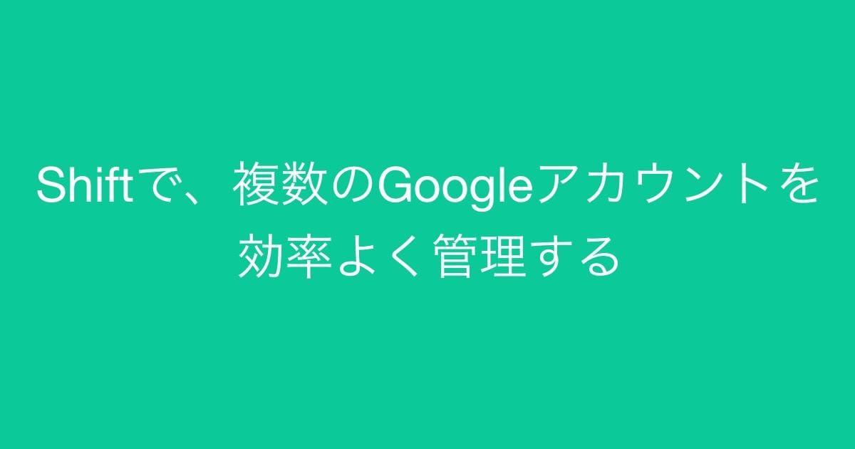 複数のGoogleアカウントを効率よく管理する Shift を使ってみよう